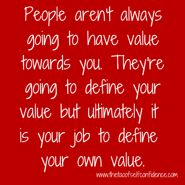 People aren't always going to have value towards you. They're going to define your value but ultimately it is your job to define your own value.