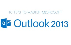 10 Tips to Master Microsoft Outlook 2013
