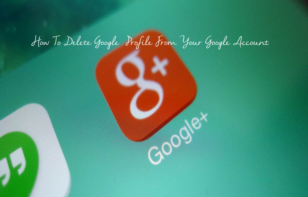 How To Delete Google+ Profile From Your Google Account