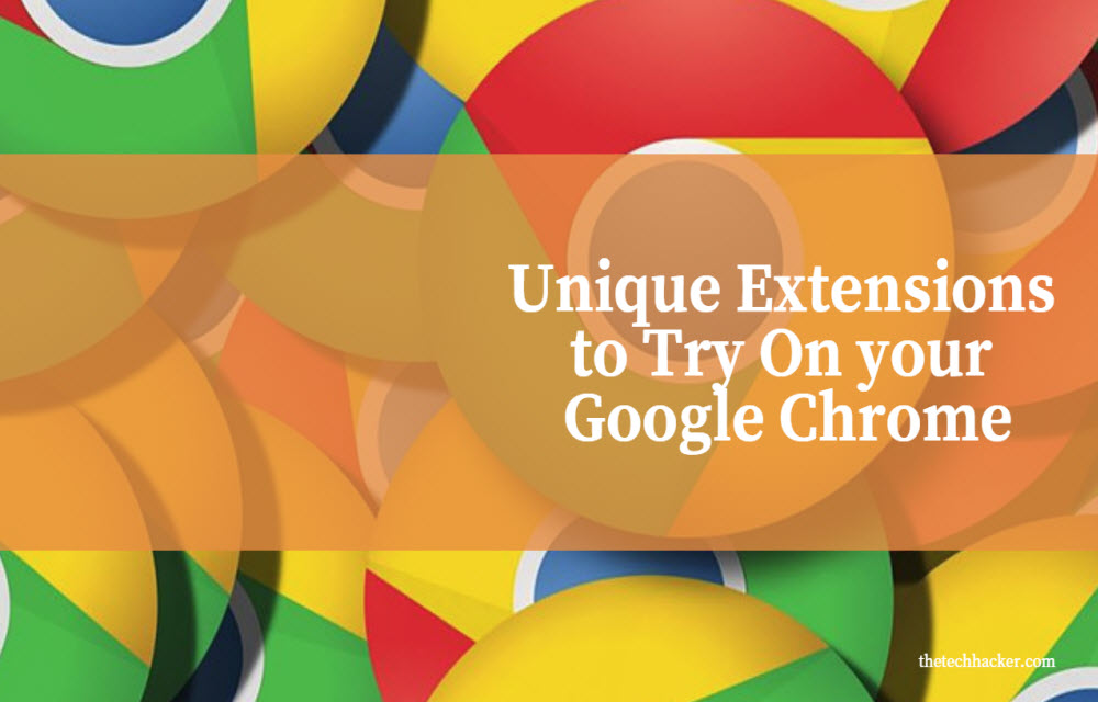 Some Unique Extensions to Try On your Google Chrome