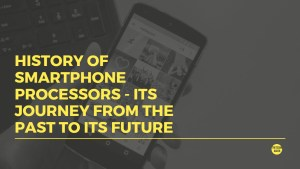 History of Smartphone Processors – Its Journey from the Past to Future