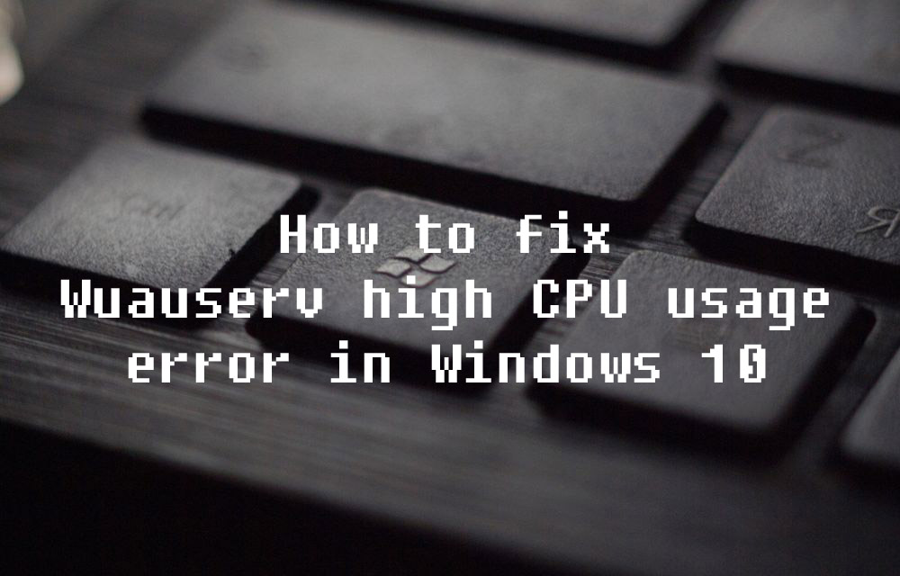 How to fix Wuauserv high CPU usage error in Windows 10