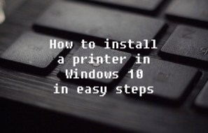 How to install a printer in Windows 10 in easy steps