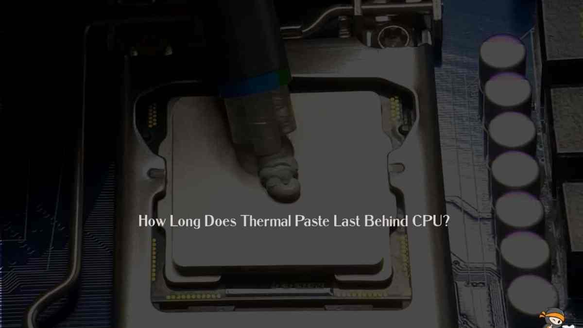 How Long Does Thermal Paste Last Behind CPU?
