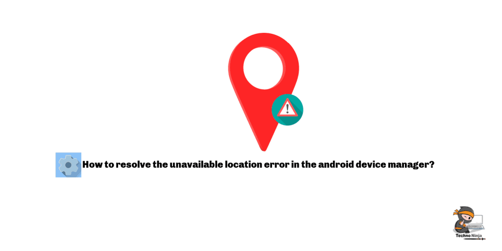 How to resolve the unavailable location error in the android device manager?