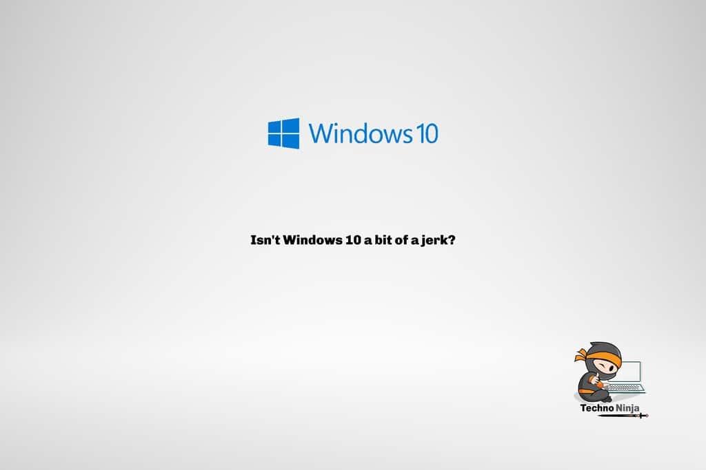 Isn't Windows 10 a bit of a jerk?