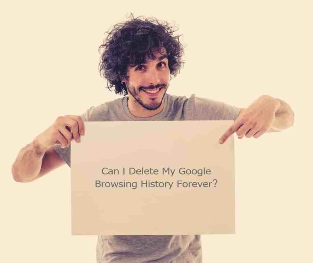 Can I Delete My Google Browsing History Forever?
