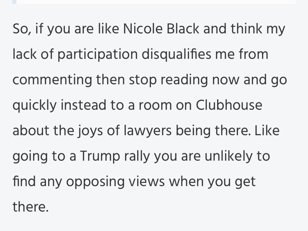 So, if you are like Nicole Black and think my lack of participation disqualifies me from commenting then stop reading now and go quickly instead to a room on Clubhouse about the joys of lawyers being there. Like going to a Trump rally you are unlikely to find any opposing views when you get there.