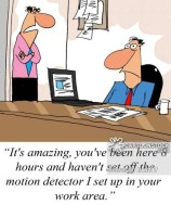 'It's amazing, you've been here 8 hours and haven't set off the motion detector I set up in your work area.'