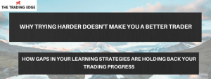 Free Webinar:  Why Trying Harder Doesn't Make You A Better Trader – How Gaps In Your Learning Strategies Are Holding Back Your Trading Progress