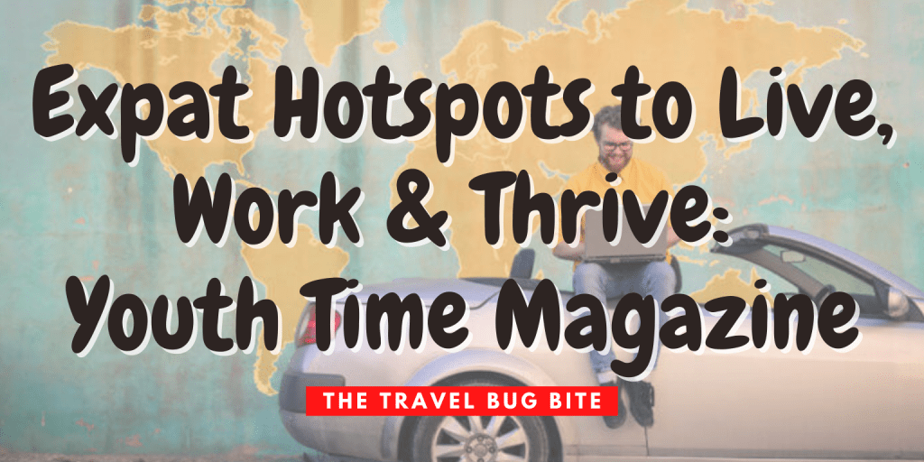 , Expat Hotspots to Live, Work & Thrive: Youth Time Magazine, The Travel Bug Bite