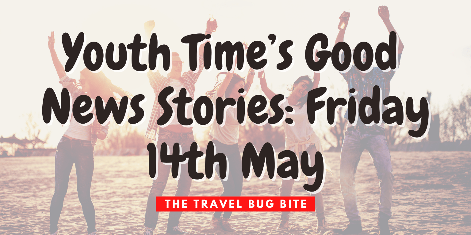 , Youth Time's Good News Stories: Friday 14th May, The Travel Bug Bite