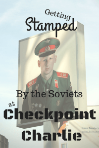 Getting Stamped by the Soviets at Checkpoint Charlie - The Traveling Storygirl