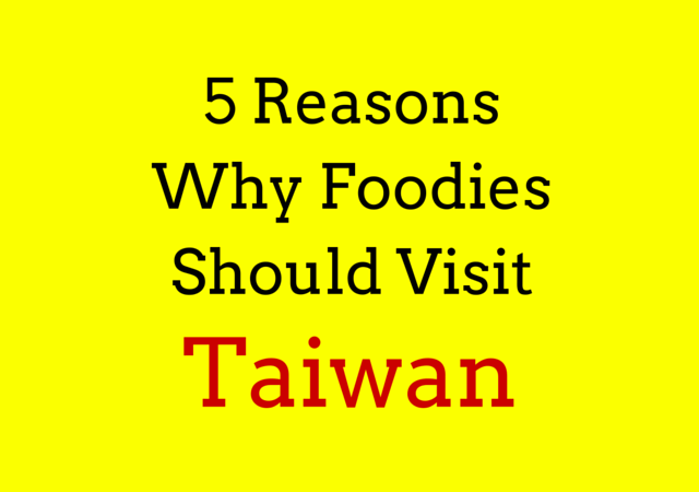 5 Reasons Why Foodies Should Visit Taiwan