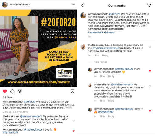 """Collage of two images side by side.  Left image is a screenshot of an Instagram post from Kerri-Ann Nesbeth. The image shows Kerri-Ann sitting cross legged and smiling. Her caption preview reads: """"#20for20We have 20 days left in our campaign, which gives you 20 days to get involved! Donate $20, volunteer, make a call, tell a friend, and share…(more)""""  Right image is a screenshot of the comments section on that post. Featured exchange in the comments is as follows:  Comment from @thetreekisser: """"Loved listening to your story on the@runforsomethingnowpodcasT. I'll chip in right now and will be rooting for you!""""  Reply from @kerriannnesbeth: """"@thetreekisserthank you SO much, Jessica! 💛""""  Reply from @thetreekisser: """"@kerriannnesbethMy pleasure. My goal this year is to pay much more attention to down ballot races, especially when there's a bold, progressive candidate involved!""""  Reply from @kerriannnesbeth: """"@thetreekisserI love it! 🔥#YesWeKAN"""""""