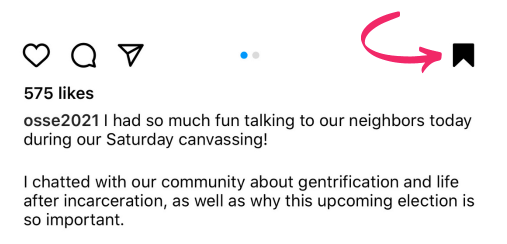 """Screenshot of an Instagram caption from candidate Chi Osse (@osse2021). A pink arrow points to a darkened in bookmark icon, indicating that the post has been saved.  The post's caption reads: """"Verified I had so much fun talking to our neighbors today during our Saturday canvassing!  I chatted with our community about gentrification and life after incarceration, as well as why this upcoming election is so important."""""""