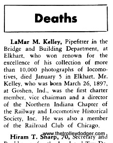 "We don't often know much about the people who took some of these historic photographs. But here is an obituary of LaMar M. Kelley appeared in the February 1948 issue of Central Headlight, an employee publication of the New York Central railroad. I also found this online (even though it gets the date wrong): ""Lamar M. Kelly (d. 1947) of Elkhart IN worked as a helper at the sand house and coal pockets at Elkhart . He was crippled by polio and devoted most his time to rail photography. He traded negatives with Jerry Best who considered Kelley's work to be of varied quality. Kelley died suddenly in a workplace accident in 1947. His negative collection was sold piecemeal."" I object to the author's use of the word ""crippled,"" which implies limitations in someone's life that are more than just physical disabilities. Personally, I think LaMar M. Kelley's photography was quite good, and that he led a life of great accomplishment in his 50 short years."