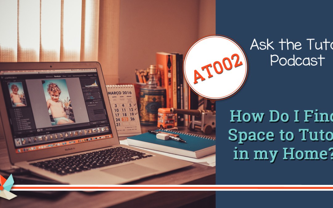 AT 0002:  How Do I Find Space to Tutor in My Home?