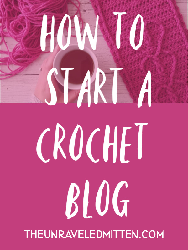 Start Your Crochet Blog Today! | A How To Guide from The Unraveled Mitten | Learn my top tips for setting up a successful and profitable crochet blog.