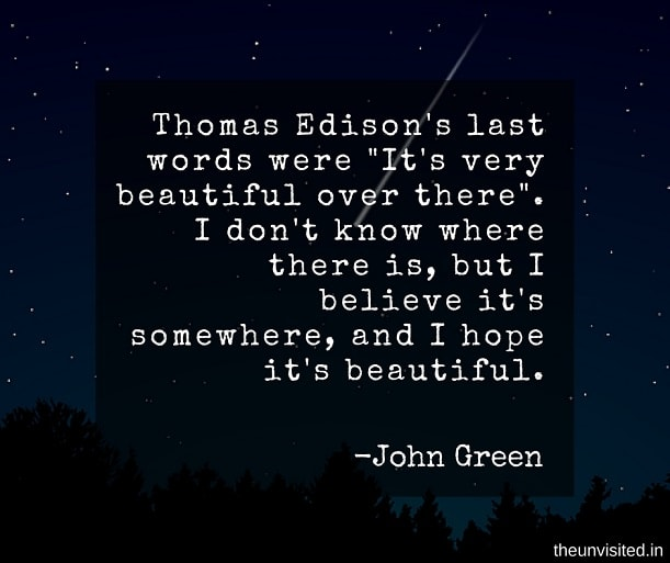 """the unvisited john green quotes Thomas Edison's last words were """"It's very beautiful over there"""". I don't know where there is, but I believe it's somewhere, and I hope it's beautiful."""