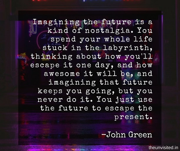the unvisited john green quotes Imagining the future is a kind of nostalgia. You spend your whole life stuck in the labyrinth, thinking about how you'll escape it one day, and how awesome it will be, and imagining that future keeps you going, but you never do it. You just use the future to escape the present.