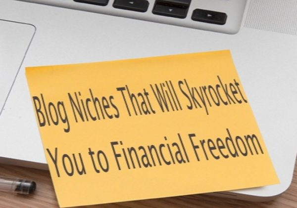 Top 10 Blog Niches That Will Skyrocket You to Financial Freedom