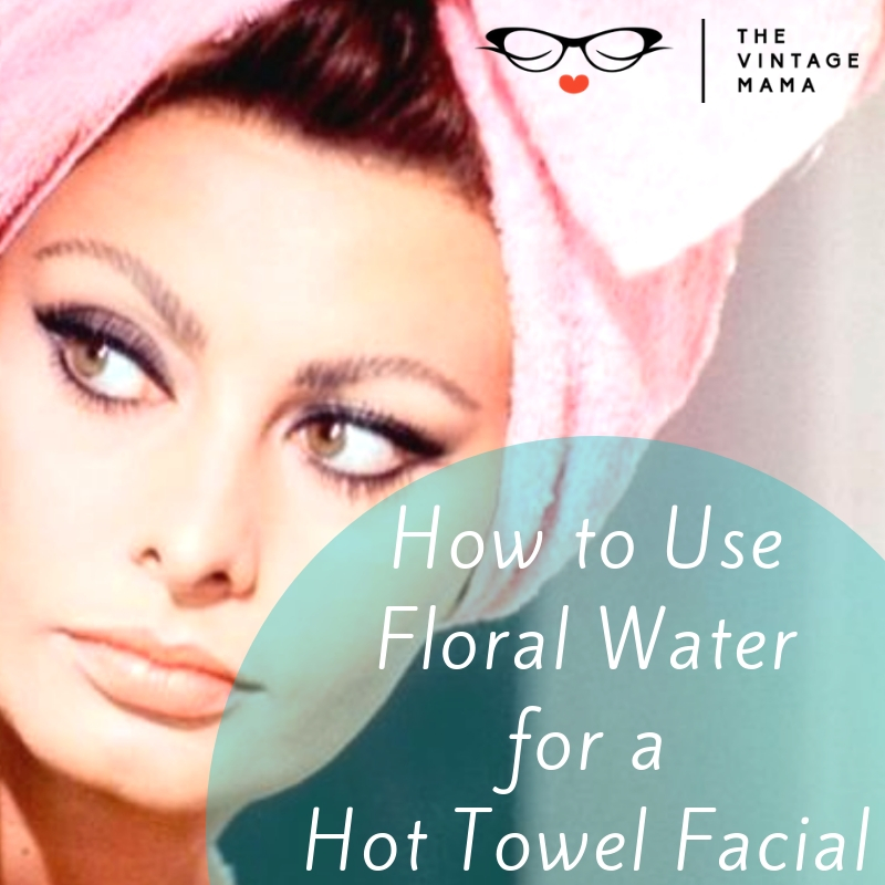 How To Use Floral Water for a Hot Towel Facial | The Vintage