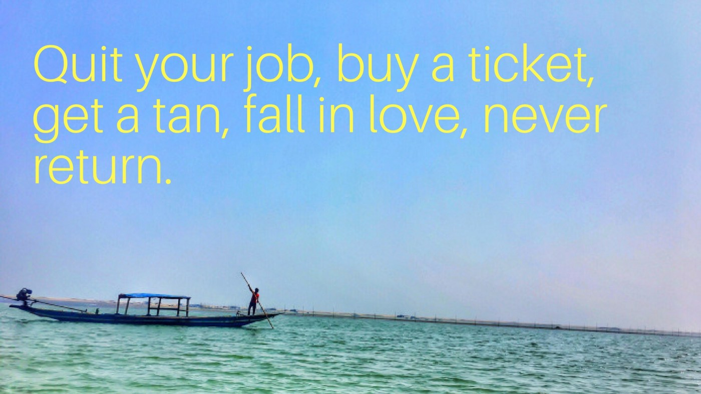 Quit your job, buy a ticket, get a tan, fall in love, never return.