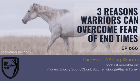 3 Reasons Warriors can Overcome Fear of End Times {Ep.066}