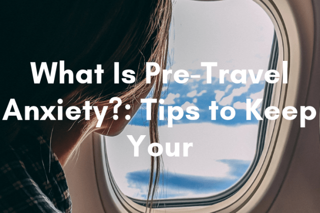 What Is Pre-Travel Anxiety?: Tips to Keep Your Cool