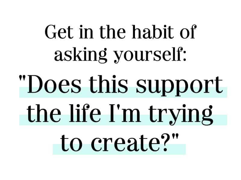 "Get in the Habit of asking yourself, ""does this support the life I'm trying to create"""
