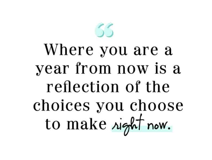 Where you are a year from now is a reflection of the choices you choose to make right now.