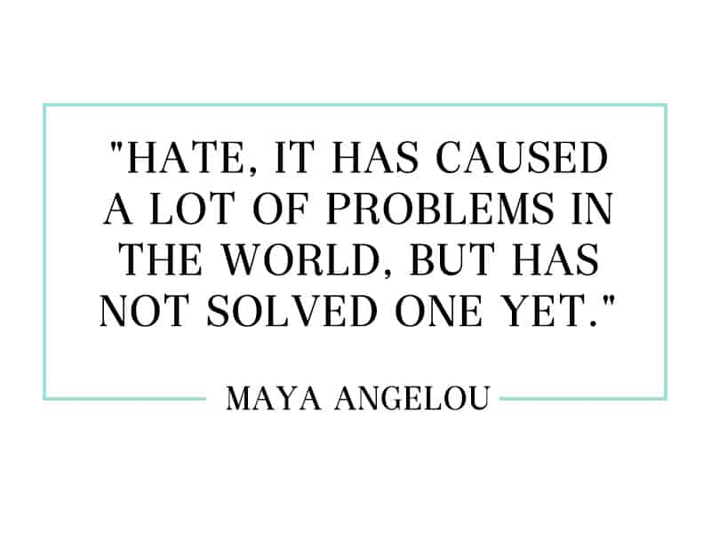 """Hate, it has caused a lot of problems in the world, but has not solved one yet."""