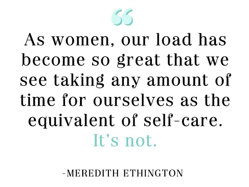 As women, our load has become so great that we see taking any amount of time for ourselves as the equivalent of self-care. It's not.
