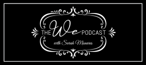 The We Podcast #26: Sarah Monares- Pivotal Life Moments
