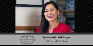 The We Podcast #46: Miki Sturges- Rising out of Shame