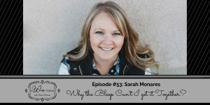 The We Podcast #53: Sarah Monares- Why the Bleep Can't I get it Together?