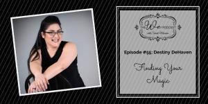 The We Podcast #55: Destiny DeHaven- Finding Your Magic