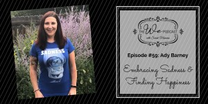 The We Podcast #59: Ady Barney- Embracing Sadness & Finding Happiness