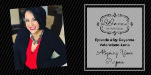 The We Podcast #65: Dayanna Valenciano-Luna- Aligning Your Purpose