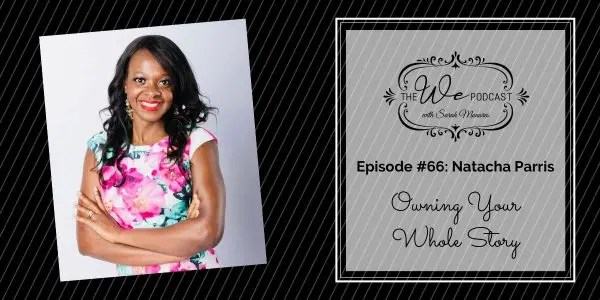 The We Podcast #66: Natacha Parris- Owning Your Whole Story