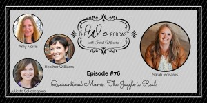 The We Podcast #76: Quarantined Moms: The Juggle is Real