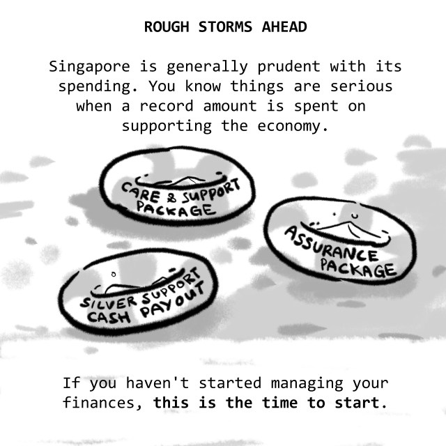 ROUGH STORMS AHEAD: Singapore is generally prudent with its spending. You know things are serious when a record amount is spent on supporting the economy. If you haven't started managing your finances, this is the time to start.