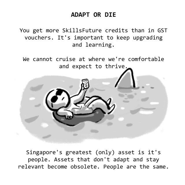ADAPT OR DIE: You get more SkillsFuture credits than in GST vouchers. It's important to keep upgrading and learning. We cannot cruise at where we're comfortable and expect to thrive. Singapore's greatest (only) asset is it's people. Assets that don't adapt and stay relevant become obsolete. People are the same.