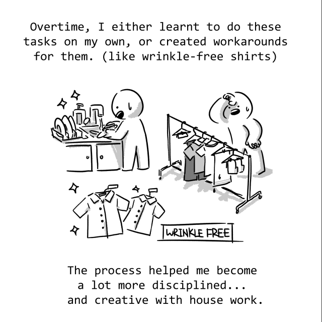 Overtime, I either learnt to do these tasks or created workarounds for them. (Like wrinkle-free shirts) The process helped me become a lot more disciplined... and creative with housework.