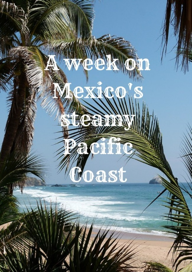 A week on Mexico's steamy Pacific Coast
