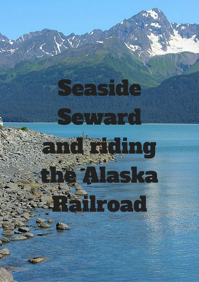 Seaside Seward Alaska and riding the Alaska Railroad