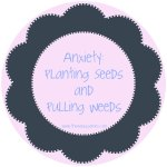 Anxiety:  Planting Seeds and Pulling Weeds