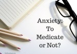 Anxiety – To Medicate or Not?