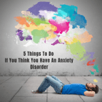 Five Things to Do If You Think You Have an Anxiety Disorder